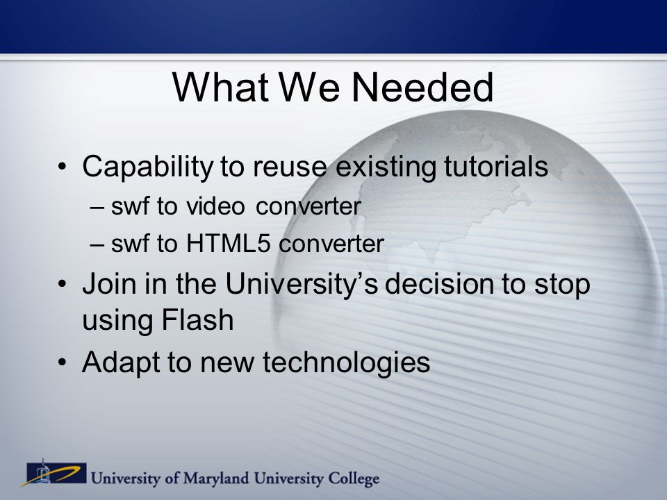 What We Needed Capability to reuse existing tutorials –swf to video converter –swf to HTML5 converter Join in the Universitys decision to stop using Flash Adapt to new technologies