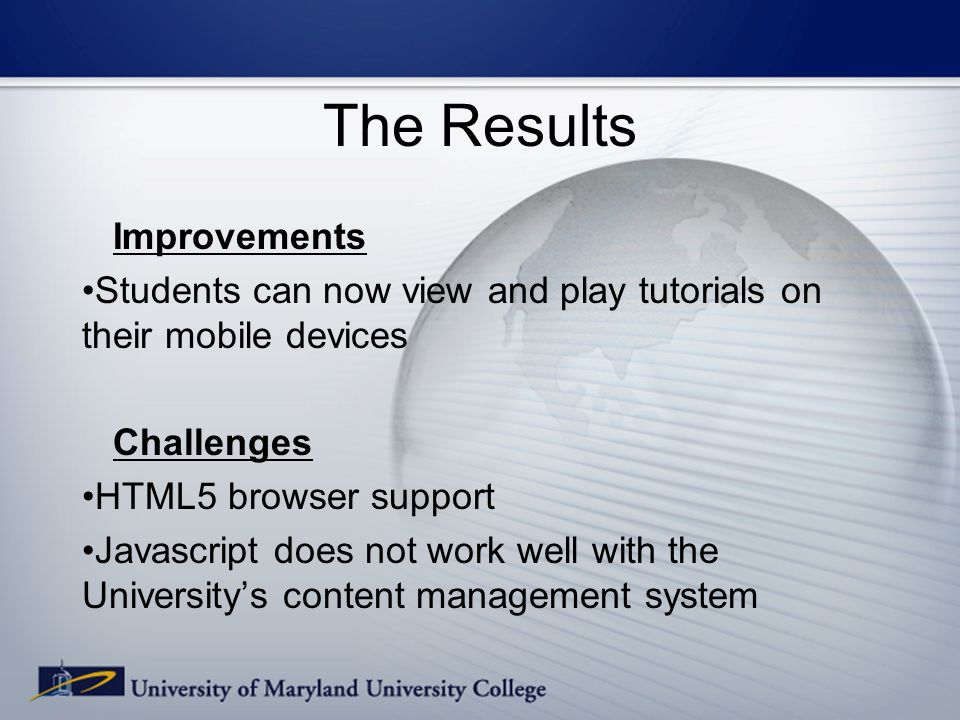 The Results Improvements Students can now view and play tutorials on their mobile devices Challenges HTML5 browser support Javascript does not work well with the Universitys content management system