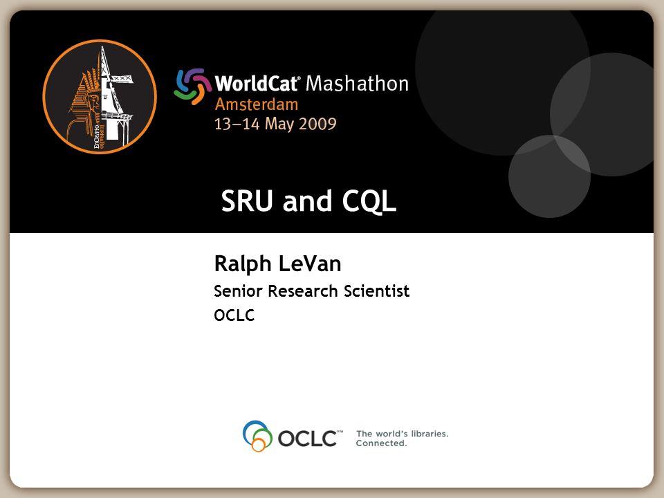 SRU and CQL Ralph LeVan Senior Research Scientist OCLC