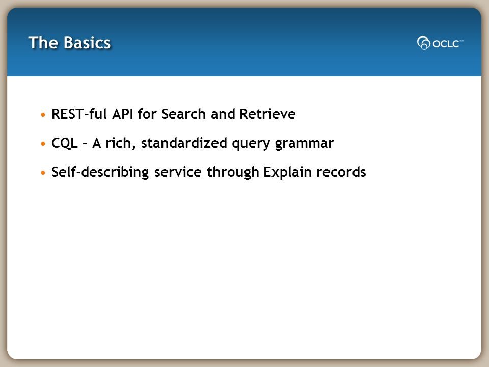 The Basics REST-ful API for Search and Retrieve CQL – A rich, standardized query grammar Self-describing service through Explain records