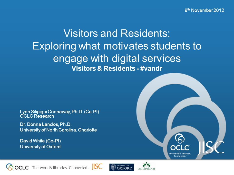 The worlds libraries. Connected. Visitors and Residents: Exploring what motivates students to engage with digital services Visitors & Residents - #van
