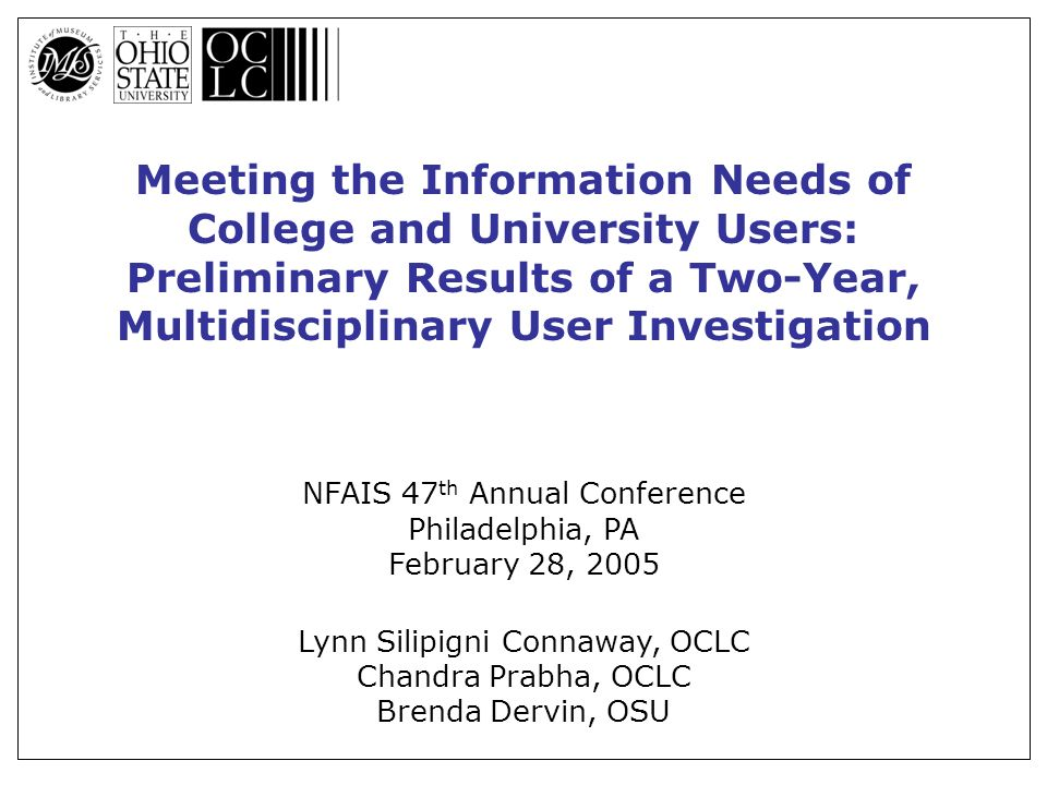 Meeting the Information Needs of College and University Users: Preliminary Results of a Two-Year, Multidisciplinary User Investigation NFAIS 47 th Annual Conference Philadelphia, PA February 28, 2005 Lynn Silipigni Connaway, OCLC Chandra Prabha, OCLC Brenda Dervin, OSU