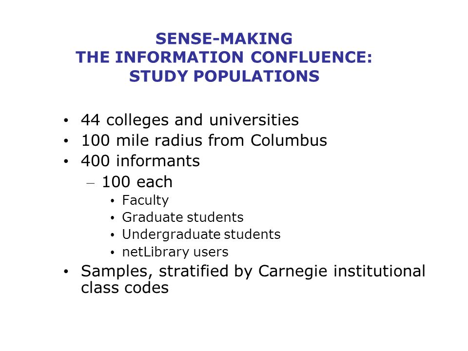 SENSE-MAKING THE INFORMATION CONFLUENCE: STUDY POPULATIONS 44 colleges and universities 100 mile radius from Columbus 400 informants – 100 each Faculty Graduate students Undergraduate students netLibrary users Samples, stratified by Carnegie institutional class codes