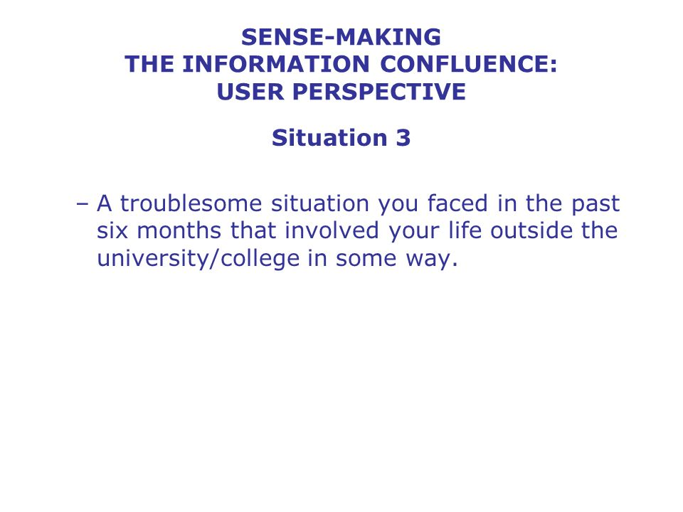 SENSE-MAKING THE INFORMATION CONFLUENCE: USER PERSPECTIVE Situation 3 –A troublesome situation you faced in the past six months that involved your life outside the university/college in some way.