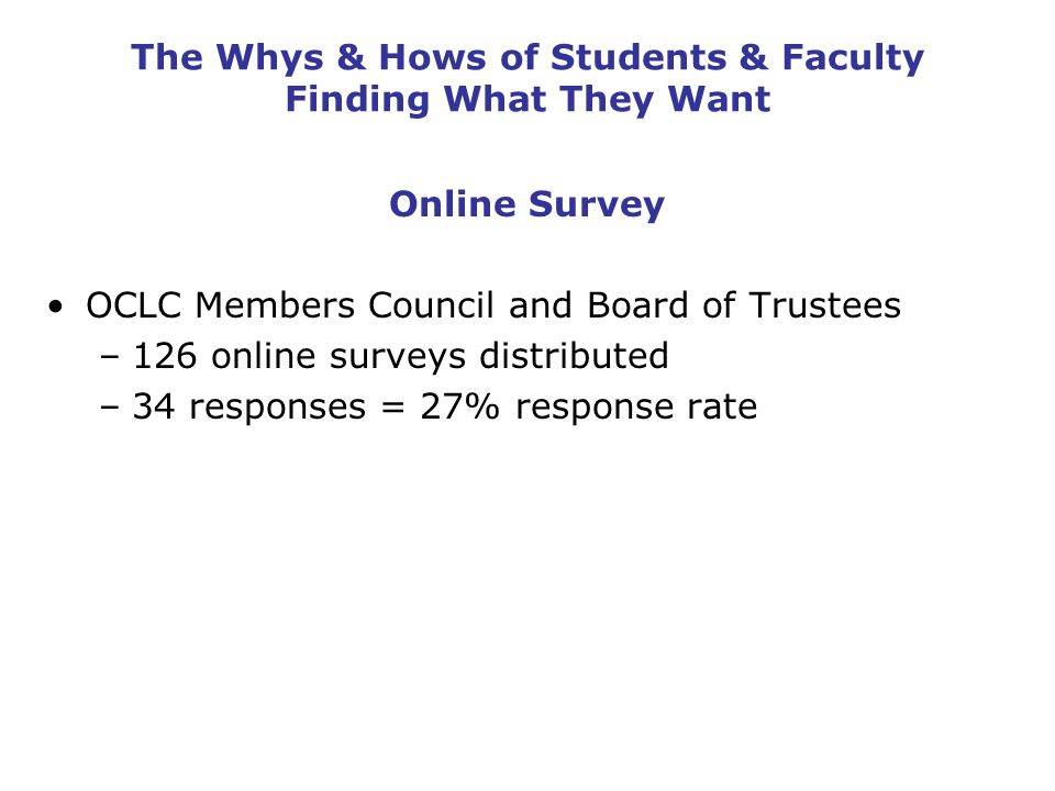 The Whys & Hows of Students & Faculty Finding What They Want Online Survey OCLC Members Council and Board of Trustees –126 online surveys distributed
