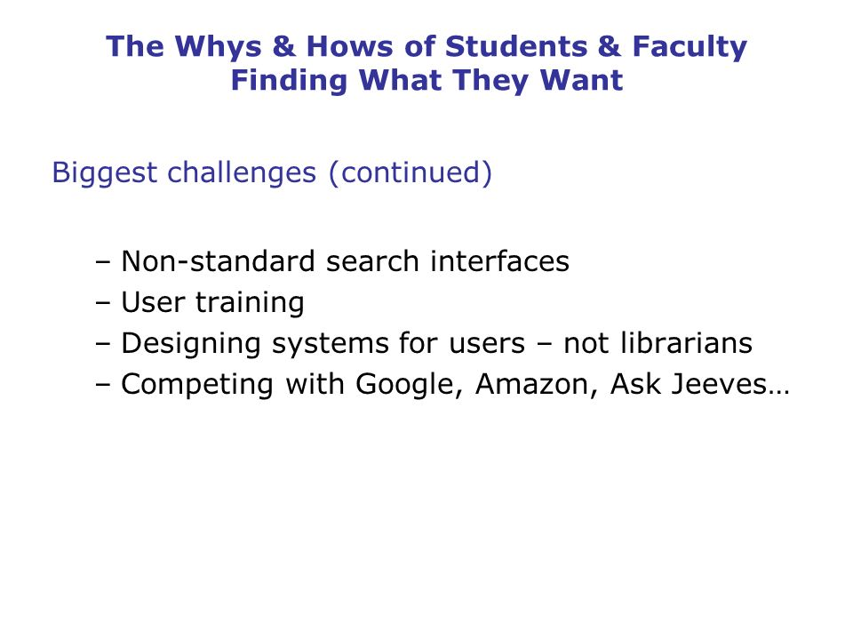 The Whys & Hows of Students & Faculty Finding What They Want Biggest challenges (continued) –Non-standard search interfaces –User training –Designing systems for users – not librarians –Competing with Google, Amazon, Ask Jeeves…