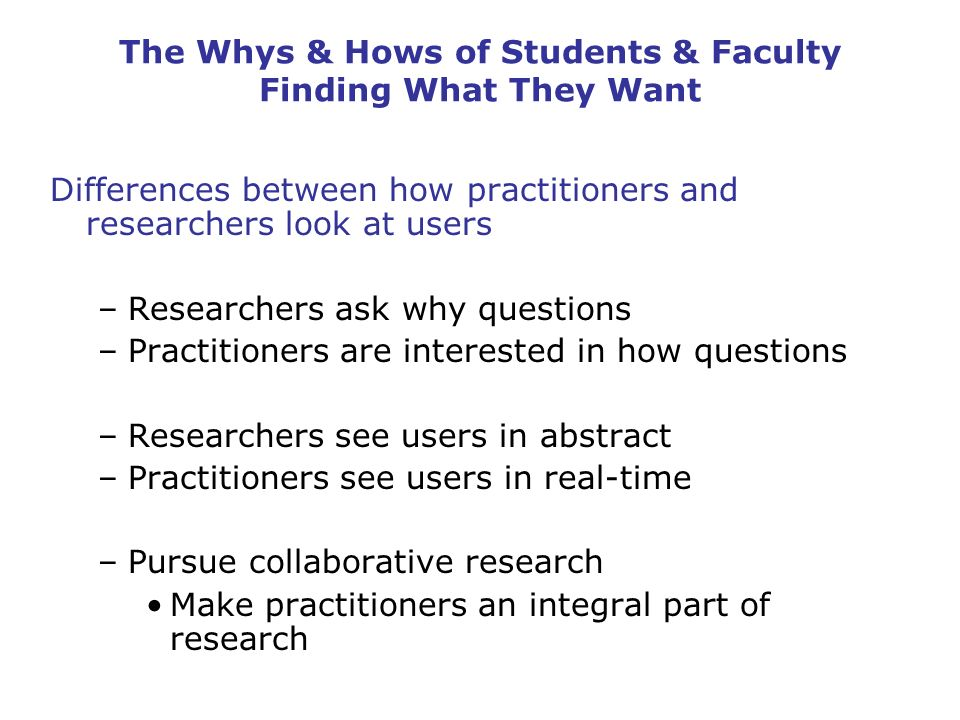 The Whys & Hows of Students & Faculty Finding What They Want Differences between how practitioners and researchers look at users –Researchers ask why questions –Practitioners are interested in how questions –Researchers see users in abstract –Practitioners see users in real-time –Pursue collaborative research Make practitioners an integral part of research