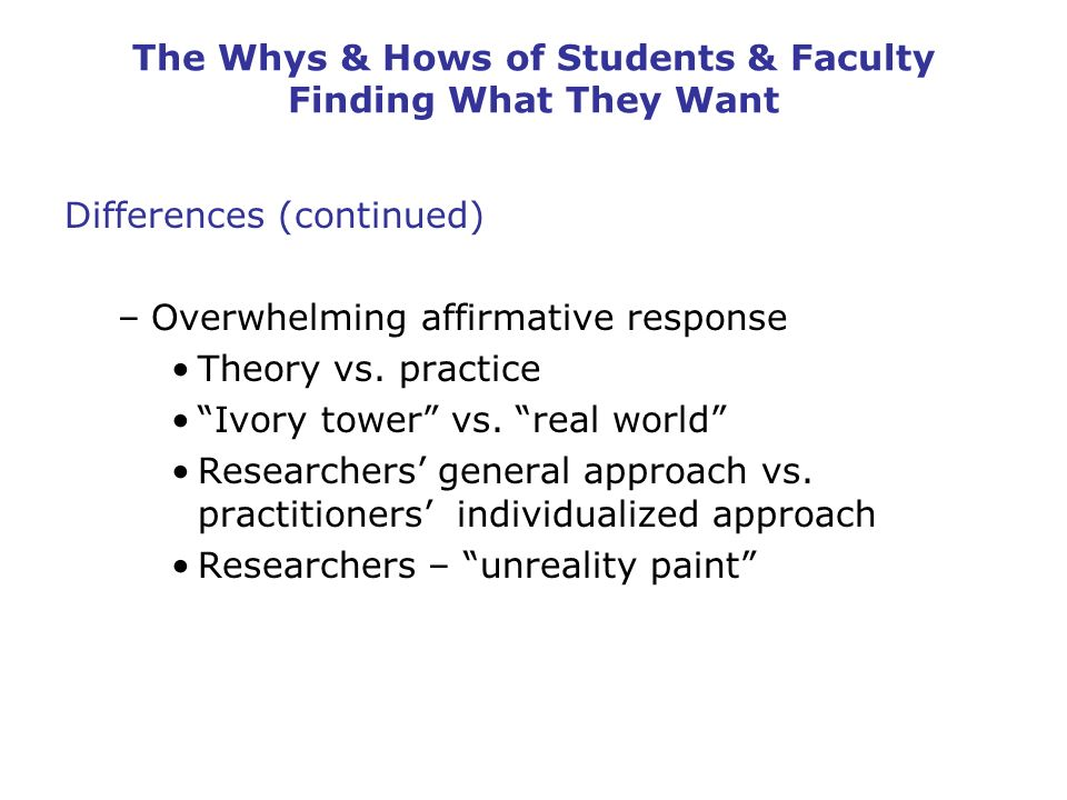 The Whys & Hows of Students & Faculty Finding What They Want Differences (continued) –Overwhelming affirmative response Theory vs.