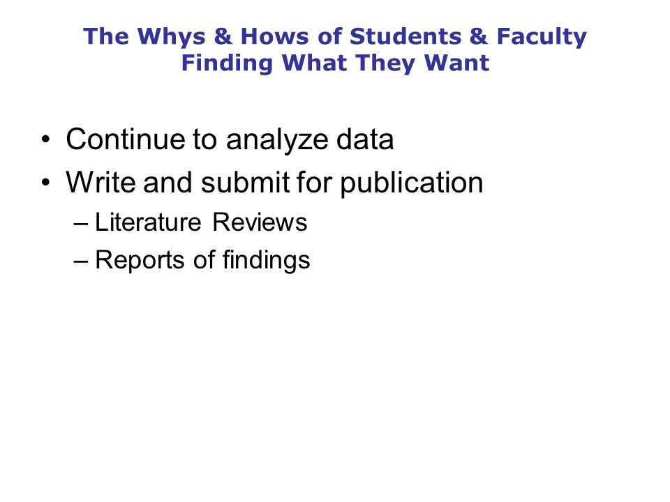 The Whys & Hows of Students & Faculty Finding What They Want Continue to analyze data Write and submit for publication –Literature Reviews –Reports of findings
