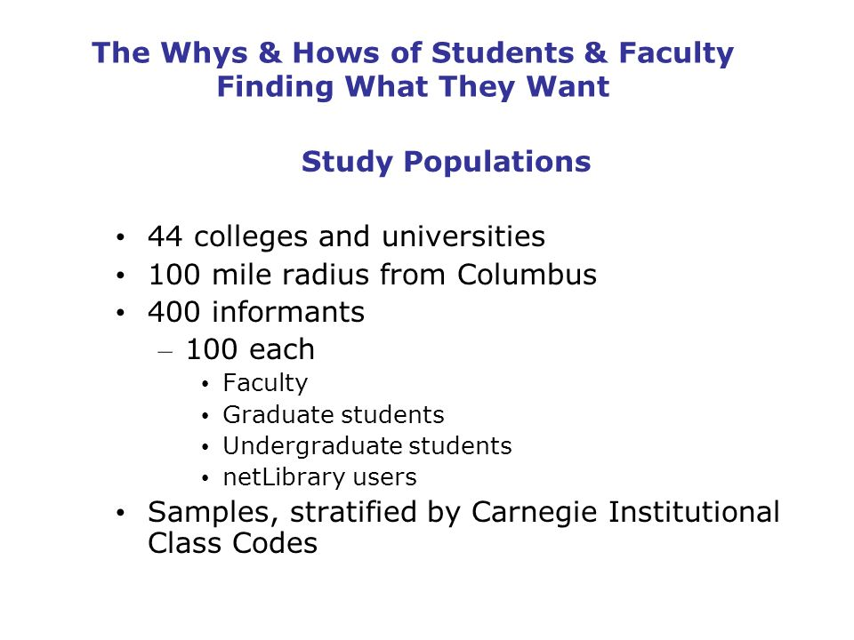 The Whys & Hows of Students & Faculty Finding What They Want Study Populations 44 colleges and universities 100 mile radius from Columbus 400 informants – 100 each Faculty Graduate students Undergraduate students netLibrary users Samples, stratified by Carnegie Institutional Class Codes
