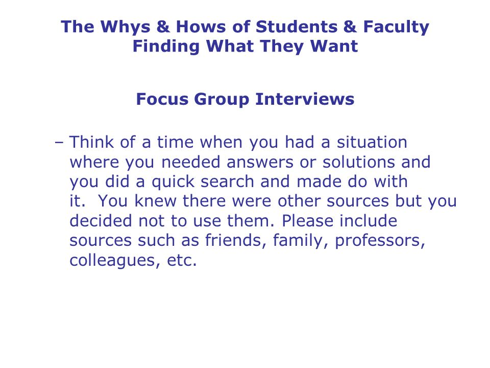 The Whys & Hows of Students & Faculty Finding What They Want Focus Group Interviews –Think of a time when you had a situation where you needed answers or solutions and you did a quick search and made do with it.