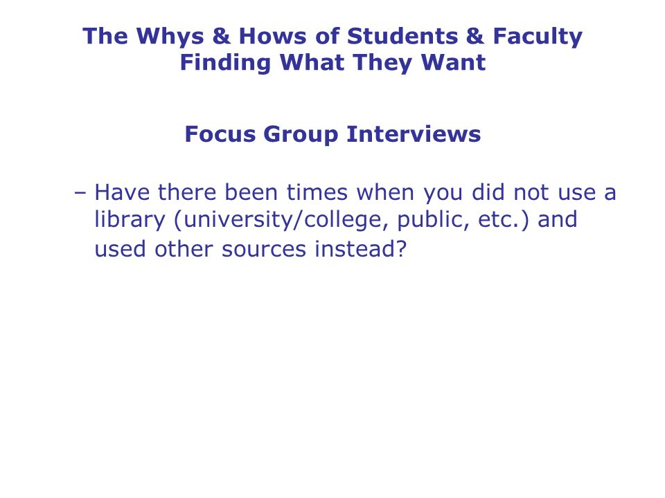 The Whys & Hows of Students & Faculty Finding What They Want Focus Group Interviews –Have there been times when you did not use a library (university/