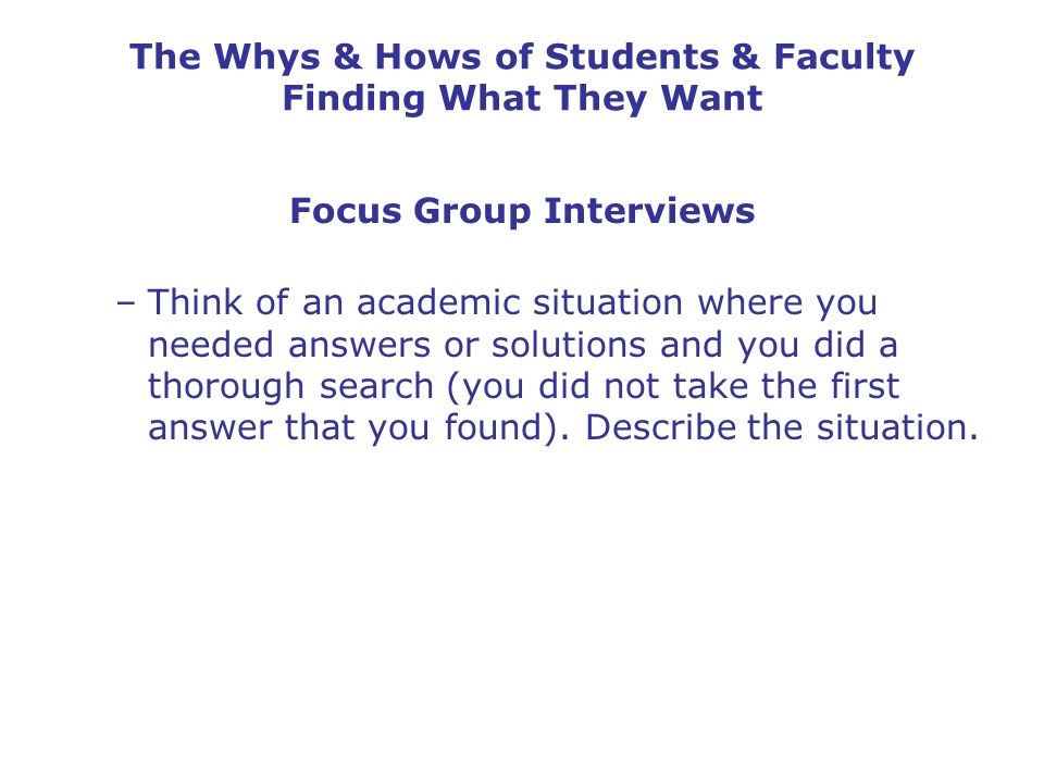 The Whys & Hows of Students & Faculty Finding What They Want Focus Group Interviews –Think of an academic situation where you needed answers or soluti