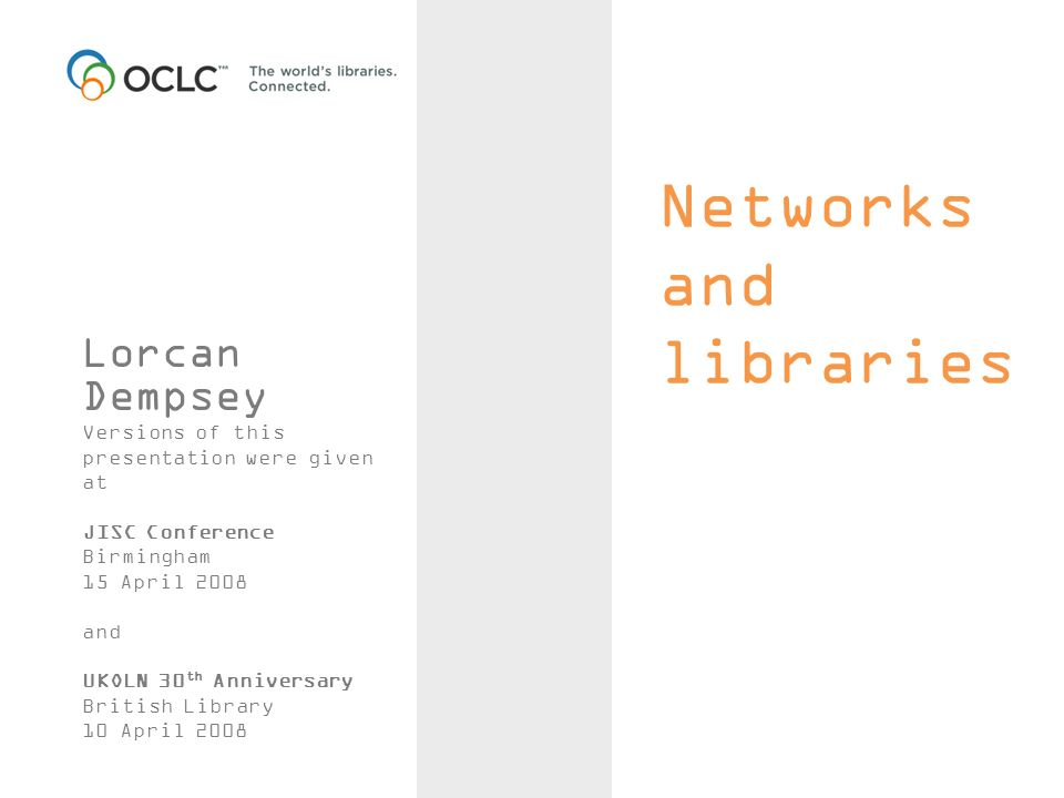 Networks and libraries Lorcan Dempsey Versions of this presentation were given at JISC Conference Birmingham 15 April 2008 and UKOLN 30 th Anniversary