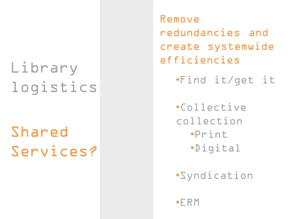 Library logistics Remove redundancies and create systemwide efficiencies Find it/get it Collective collection Print Digital Syndication ERM Shared Ser