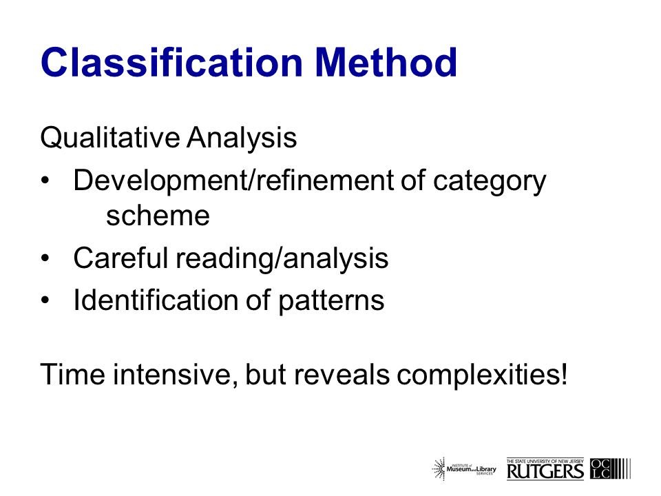 Classification Method Qualitative Analysis Development/refinement of category scheme Careful reading/analysis Identification of patterns Time intensive, but reveals complexities!