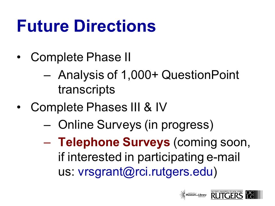 Future Directions Complete Phase II –Analysis of 1,000+ QuestionPoint transcripts Complete Phases III & IV –Online Surveys (in progress) –Telephone Surveys (coming soon, if interested in participating  us: