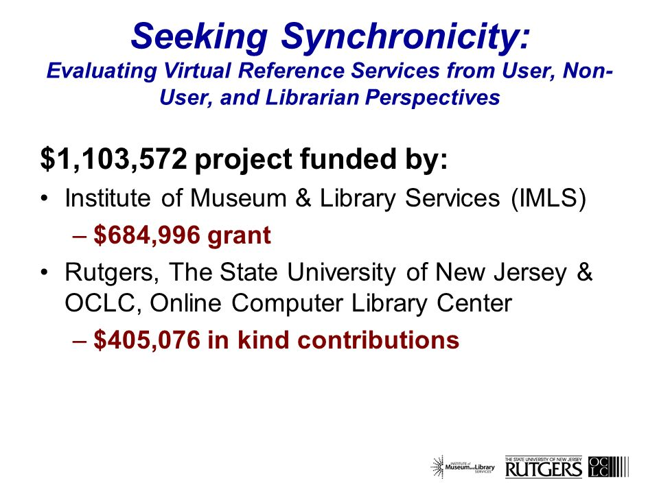 Seeking Synchronicity: Evaluating Virtual Reference Services from User, Non- User, and Librarian Perspectives $1,103,572 project funded by: Institute of Museum & Library Services (IMLS) –$684,996 grant Rutgers, The State University of New Jersey & OCLC, Online Computer Library Center –$405,076 in kind contributions