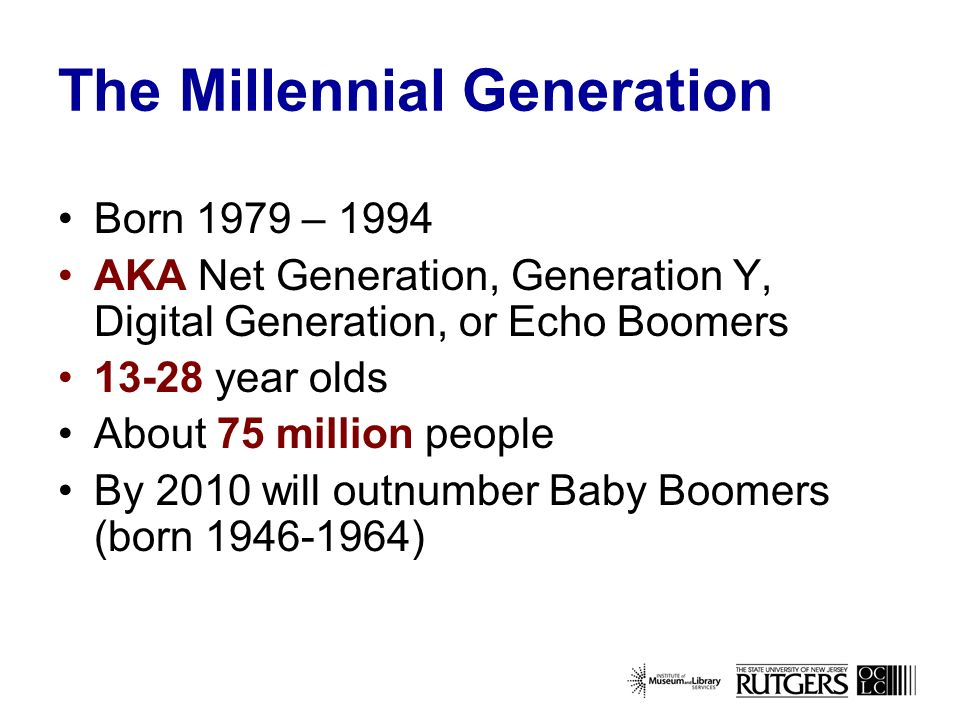 The Millennial Generation Born 1979 – 1994 AKA Net Generation, Generation Y, Digital Generation, or Echo Boomers year olds About 75 million people By 2010 will outnumber Baby Boomers (born )