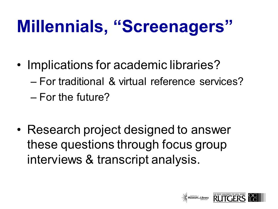 Phase I: Focus Group Interviews 8 in total 4 with non-users –3 with Screenagers (rural, suburban, & urban) –1 with college students (graduate) 2 with VRS librarians 2 with VRS users (college students & adults)