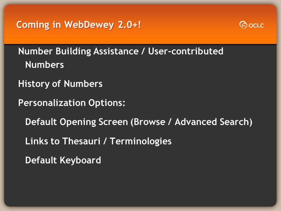 Coming in WebDewey 2.0+! Number Building Assistance / User-contributed Numbers History of Numbers Personalization Options: Default Opening Screen(Brow