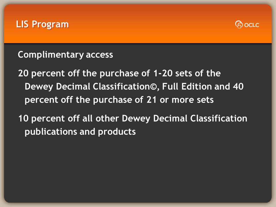 LIS Program Complimentary access to WebDewey/AbridgebDewey 20 percent off the purchase of 1-20 sets of the Dewey Decimal Classification©, Full Edition