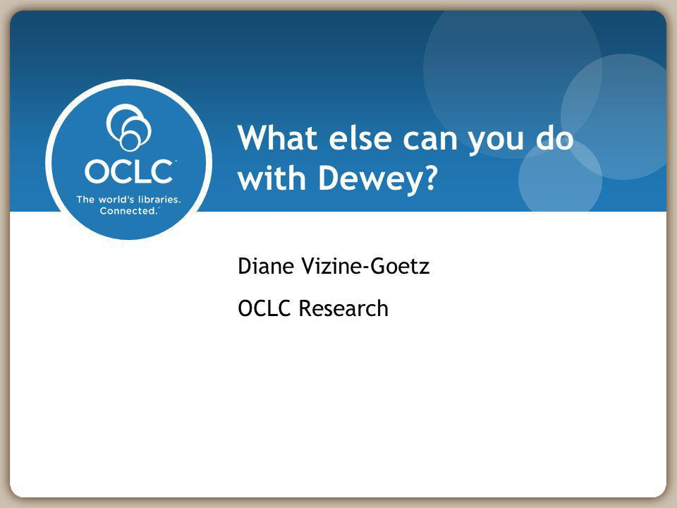 What else can you do with Dewey? Diane Vizine-Goetz OCLC Research