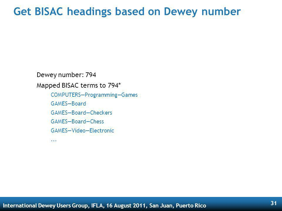 International Dewey Users Group, IFLA, 16 August 2011, San Juan, Puerto Rico 31 Get BISAC headings based on Dewey number Dewey number: 794 Mapped BISAC terms to 794* COMPUTERSProgrammingGames GAMESBoard GAMESBoardCheckers GAMESBoardChess GAMESVideoElectronic...
