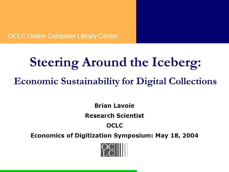 OCLC Online Computer Library Center Steering Around the Iceberg: Economic Sustainability for Digital Collections Brian Lavoie Research Scientist OCLC Economics of Digitization Symposium: May 18, 2004