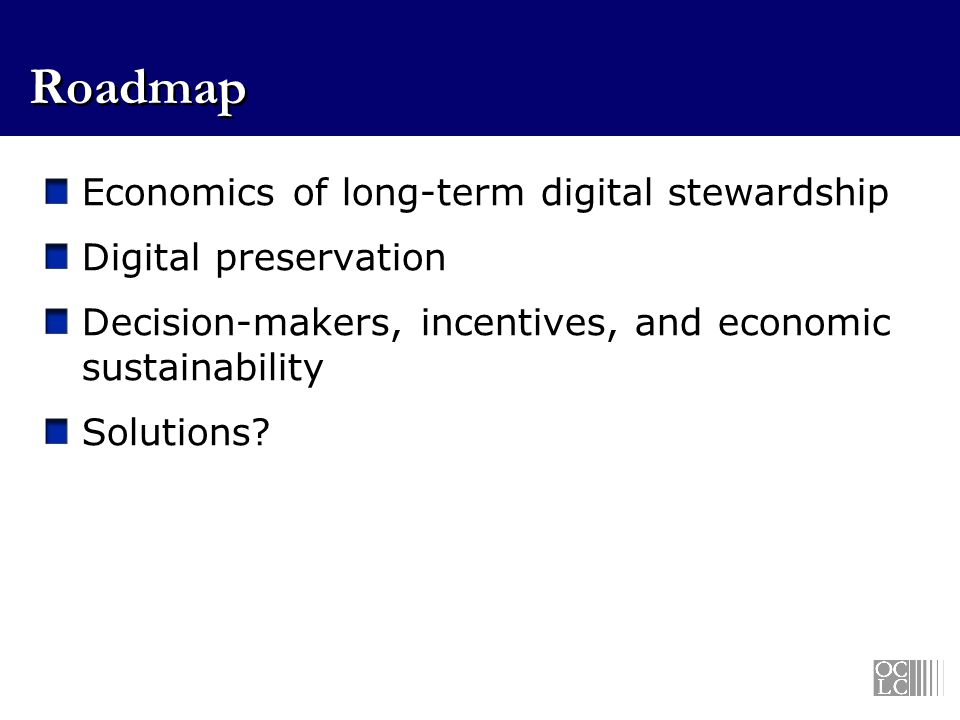 Roadmap Economics of long-term digital stewardship Digital preservation Decision-makers, incentives, and economic sustainability Solutions?