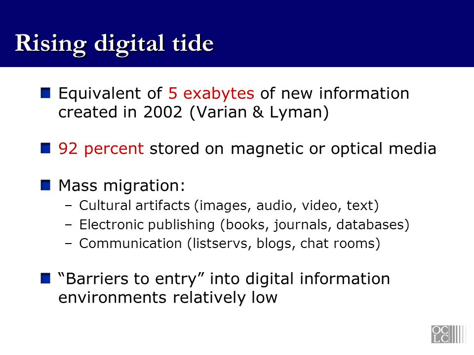 Rising digital tide Equivalent of 5 exabytes of new information created in 2002 (Varian & Lyman) 92 percent stored on magnetic or optical media Mass migration: –Cultural artifacts (images, audio, video, text) –Electronic publishing (books, journals, databases) –Communication (listservs, blogs, chat rooms) Barriers to entry into digital information environments relatively low