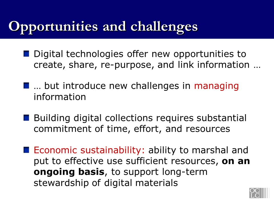 Opportunities and challenges Digital technologies offer new opportunities to create, share, re-purpose, and link information … … but introduce new challenges in managing information Building digital collections requires substantial commitment of time, effort, and resources Economic sustainability: ability to marshal and put to effective use sufficient resources, on an ongoing basis, to support long-term stewardship of digital materials