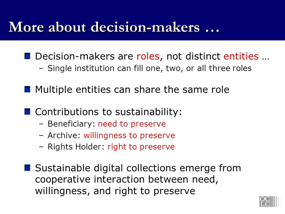 More about decision-makers … Decision-makers are roles, not distinct entities … –Single institution can fill one, two, or all three roles Multiple entities can share the same role Contributions to sustainability: –Beneficiary: need to preserve –Archive: willingness to preserve –Rights Holder: right to preserve Sustainable digital collections emerge from cooperative interaction between need, willingness, and right to preserve
