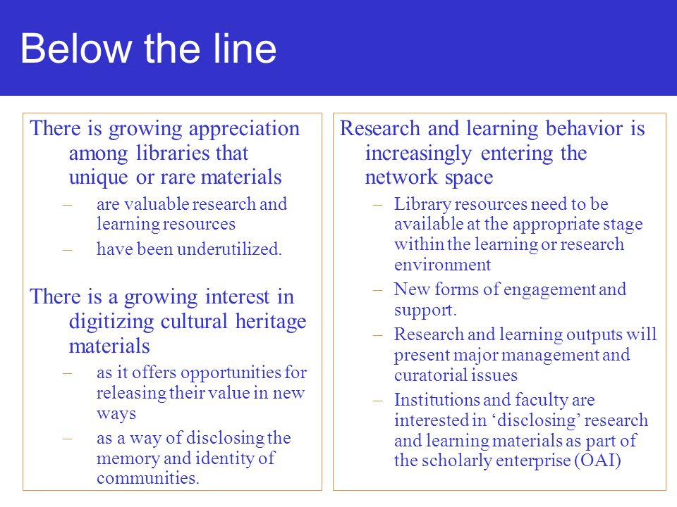 Below the line There is growing appreciation among libraries that unique or rare materials –are valuable research and learning resources –have been underutilized.