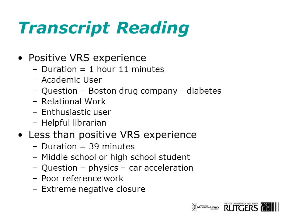 Transcript Reading Positive VRS experience –Duration = 1 hour 11 minutes –Academic User –Question – Boston drug company - diabetes –Relational Work –Enthusiastic user –Helpful librarian Less than positive VRS experience –Duration = 39 minutes –Middle school or high school student –Question – physics – car acceleration –Poor reference work –Extreme negative closure