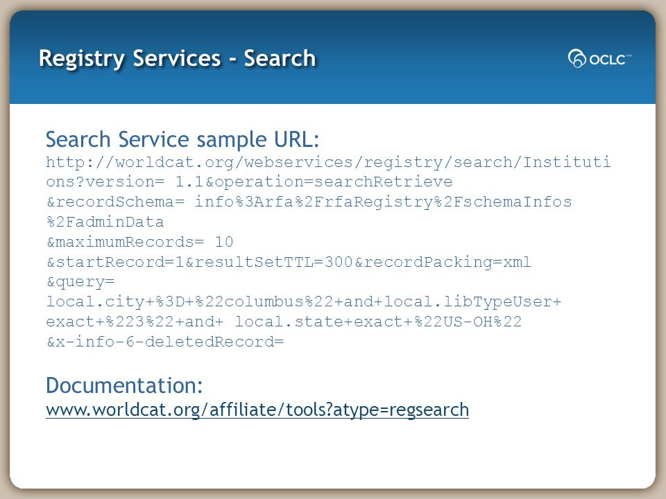 Registry Services - Search Search Service sample URL:   ons version= 1.1&operation=searchRetrieve &recordSchema= info%3Arfa%2FrfaRegistry%2FschemaInfos %2FadminData &maximumRecords= 10 &startRecord=1&resultSetTTL=300&recordPacking=xml &query= local.city+%3D+%22columbus%22+and+local.libTypeUser+ exact+%223%22+and+ local.state+exact+%22US-OH%22 &x-info-6-deletedRecord= Documentation:   atype=regsearch   atype=regsearch