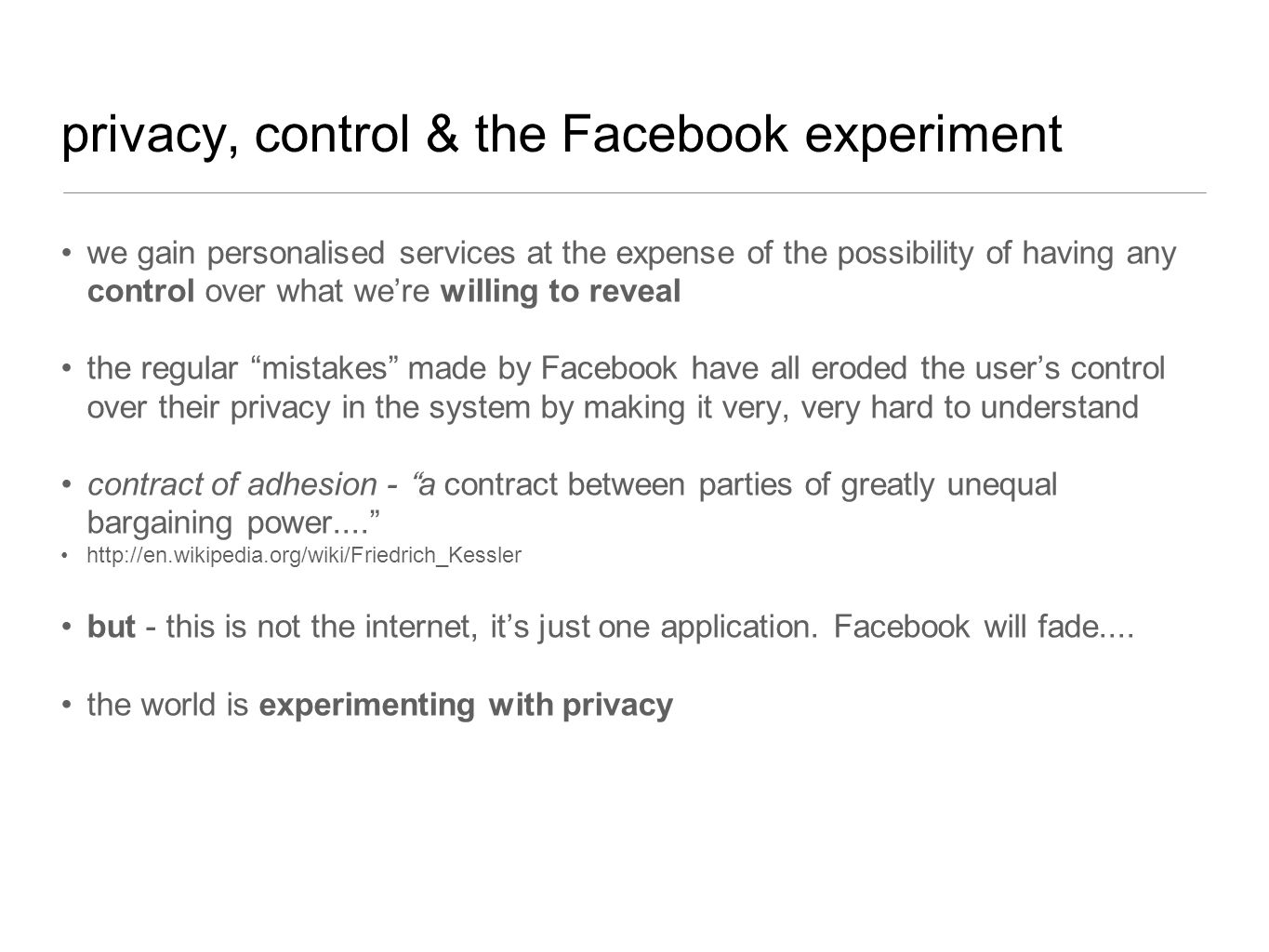 privacy, control & the Facebook experiment we gain personalised services at the expense of the possibility of having any control over what were willing to reveal the regular mistakes made by Facebook have all eroded the users control over their privacy in the system by making it very, very hard to understand contract of adhesion - a contract between parties of greatly unequal bargaining power....