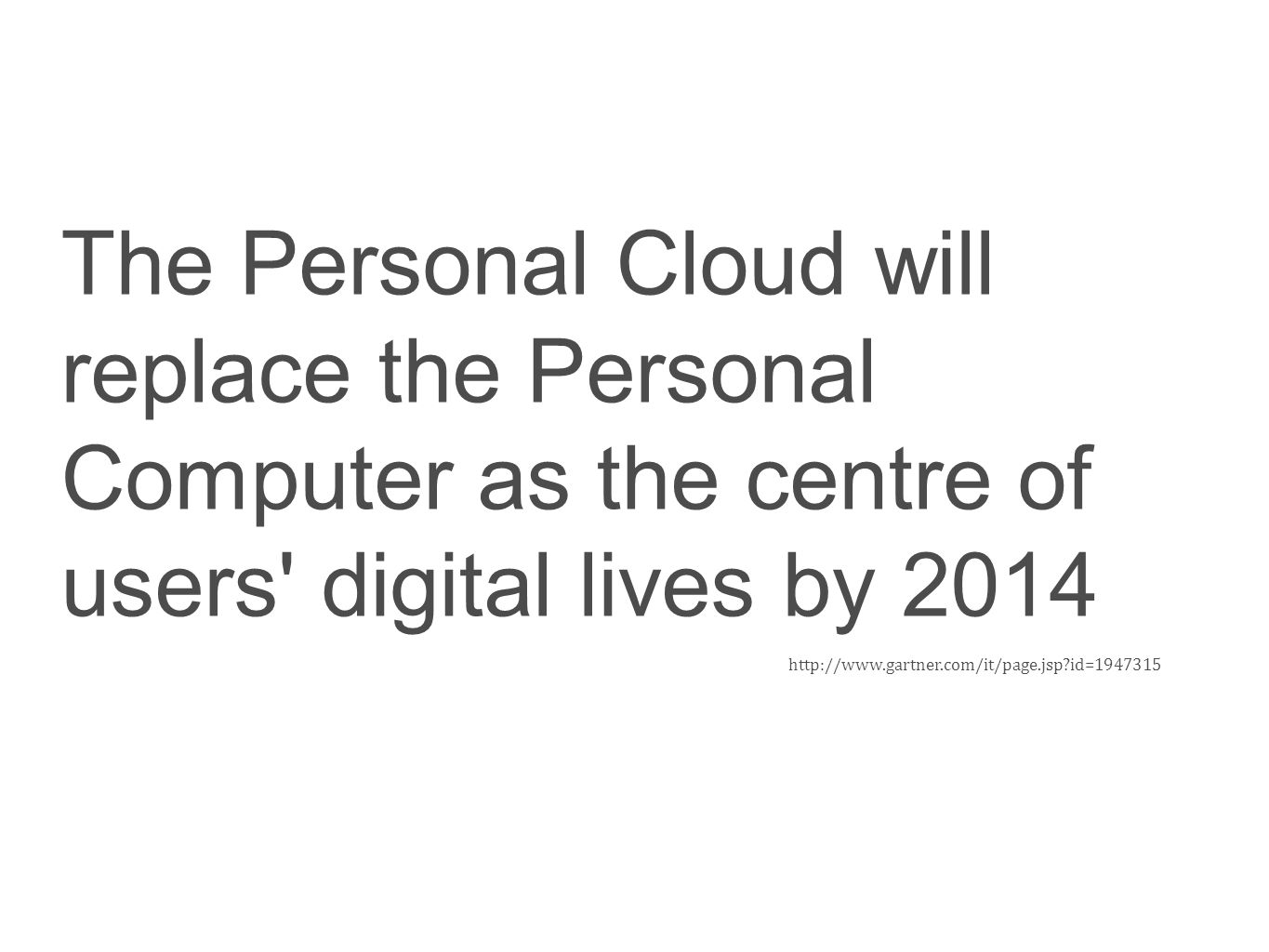 The Personal Cloud will replace the Personal Computer as the centre of users' digital lives by 2014 http://www.gartner.com/it/page.jsp?id=1947315