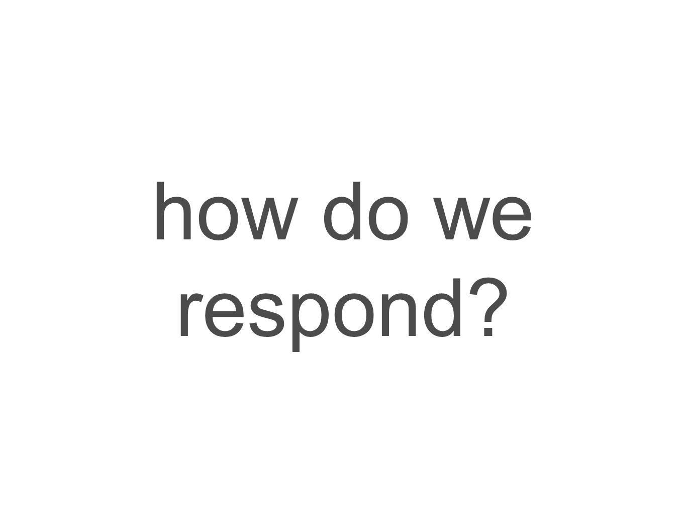 how do we respond?