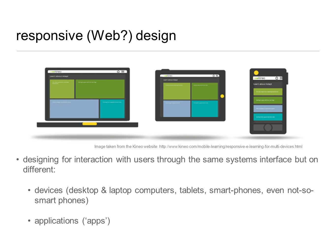 responsive (Web?) design designing for interaction with users through the same systems interface but on different: devices (desktop & laptop computers