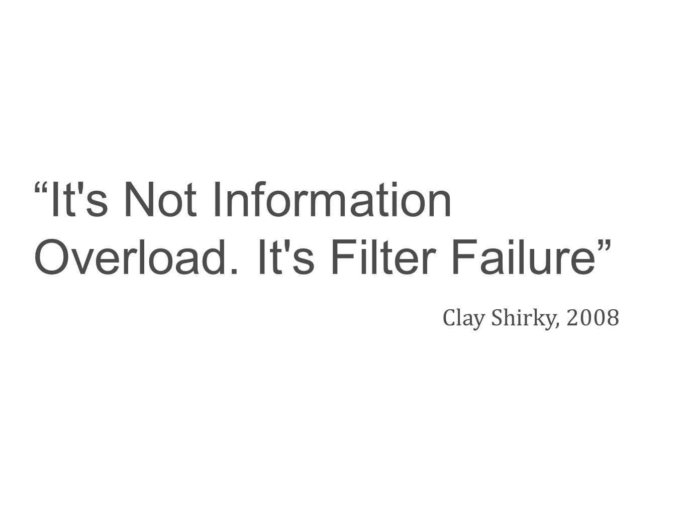 It's Not Information Overload. It's Filter Failure Clay Shirky, 2008