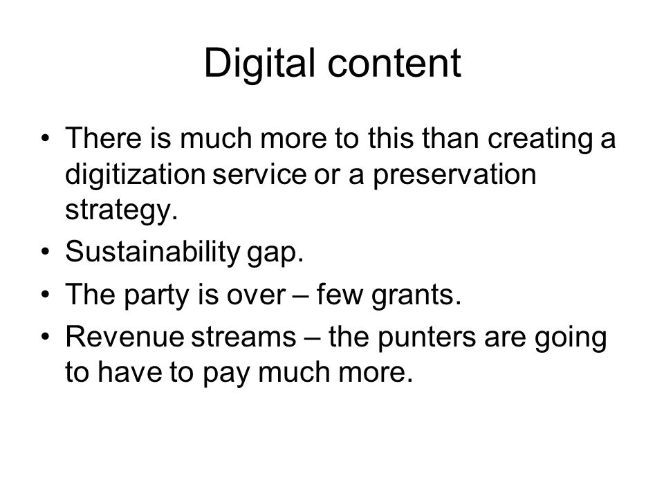 Digital content There is much more to this than creating a digitization service or a preservation strategy.
