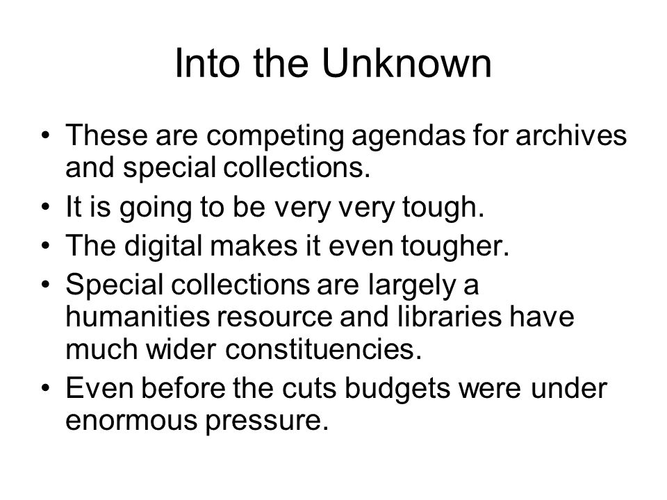 Into the Unknown These are competing agendas for archives and special collections.