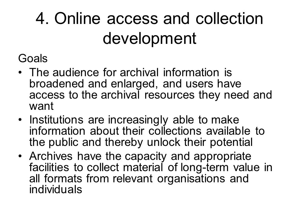 4. Online access and collection development Goals The audience for archival information is broadened and enlarged, and users have access to the archiv