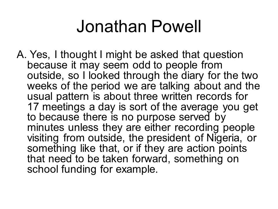 Jonathan Powell A. Yes, I thought I might be asked that question because it may seem odd to people from outside, so I looked through the diary for the