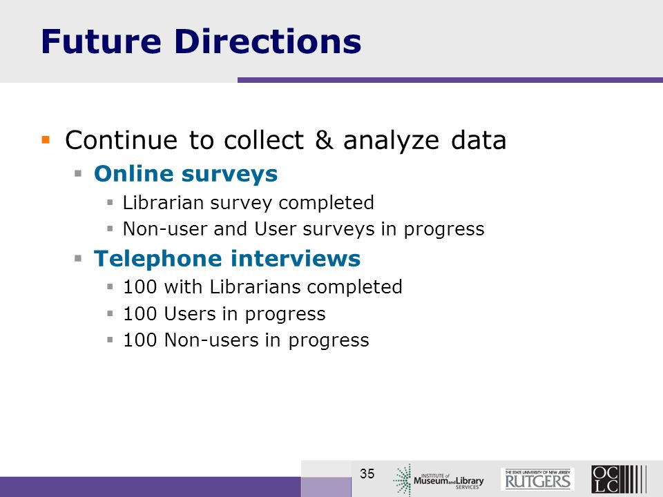 35 Future Directions Continue to collect & analyze data Online surveys Librarian survey completed Non-user and User surveys in progress Telephone interviews 100 with Librarians completed 100 Users in progress 100 Non-users in progress