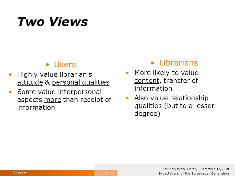 Expectations of the Screenager Generation New York Public Library – December 10, 2008 16 Two Views Users Highly value librarians attitude & personal q