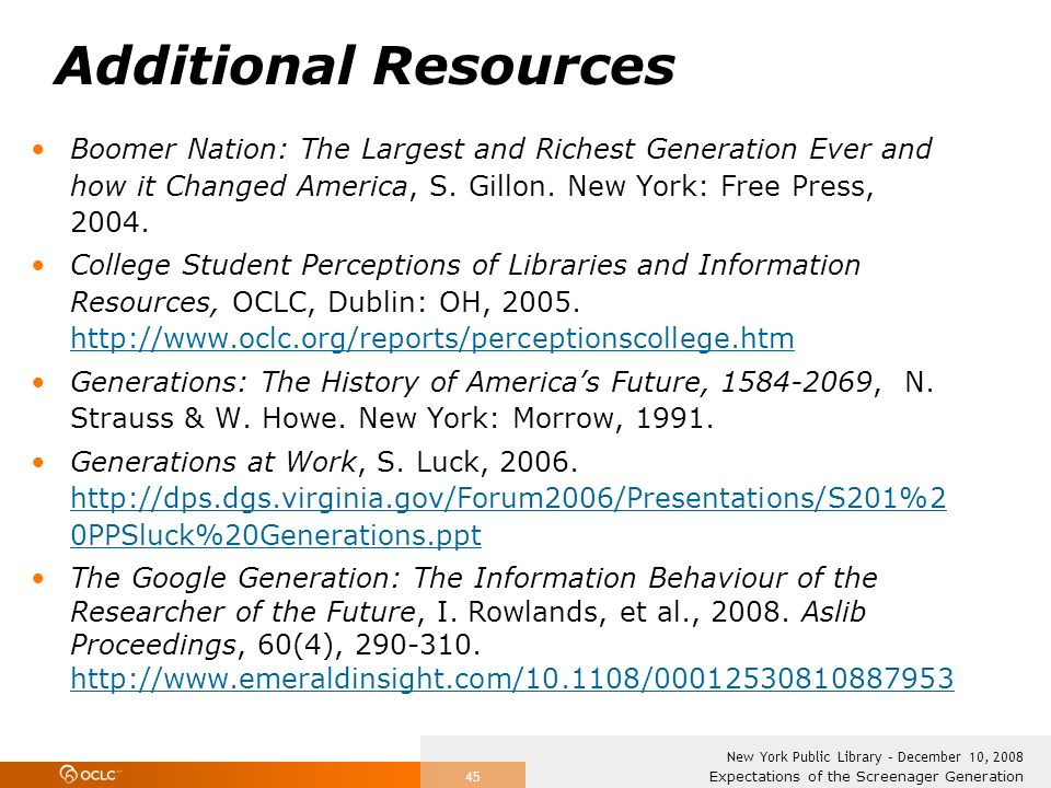 Expectations of the Screenager Generation New York Public Library – December 10, 2008 45 Additional Resources Boomer Nation: The Largest and Richest Generation Ever and how it Changed America, S.