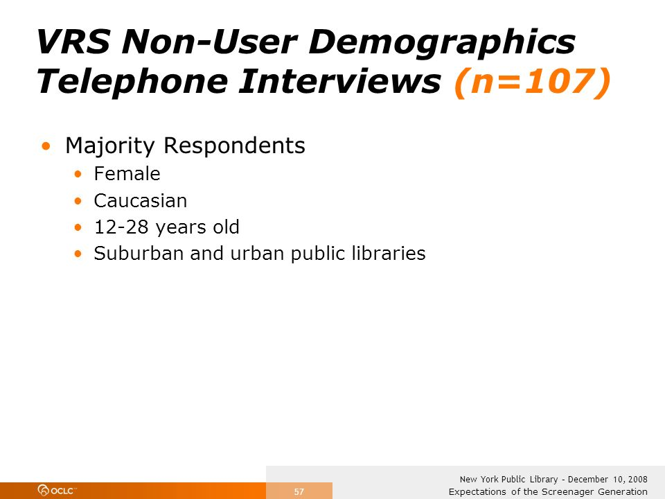 Expectations of the Screenager Generation New York Public Library – December 10, 2008 57 VRS Non-User Demographics Telephone Interviews (n=107) Majority Respondents Female Caucasian 12-28 years old Suburban and urban public libraries