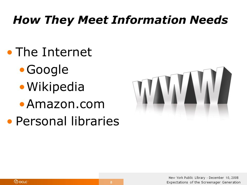 Expectations of the Screenager Generation New York Public Library - December 10, 2008 8 How They Meet Information Needs The Internet Google Wikipedia Amazon.com Personal libraries